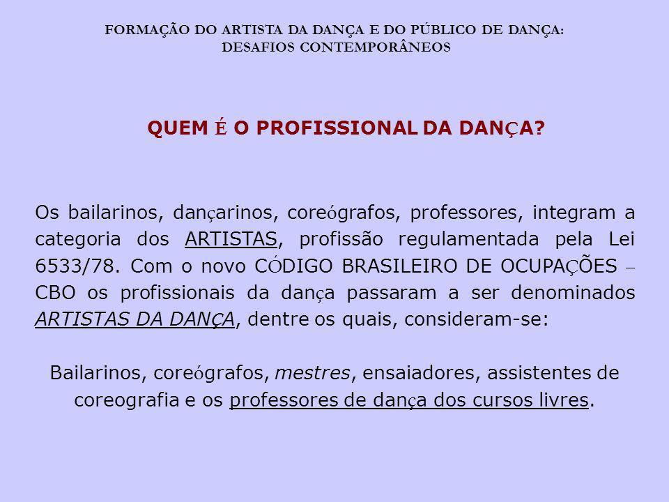 FORMAÇÃO DO ARTISTA DA DANÇA E DO PÚBLICO DE DANÇA: DESAFIOS CONTEMPORÂNEOS QUEM É O PROFISSIONAL DA DAN Ç A? Os bailarinos, dan ç arinos, core ó graf