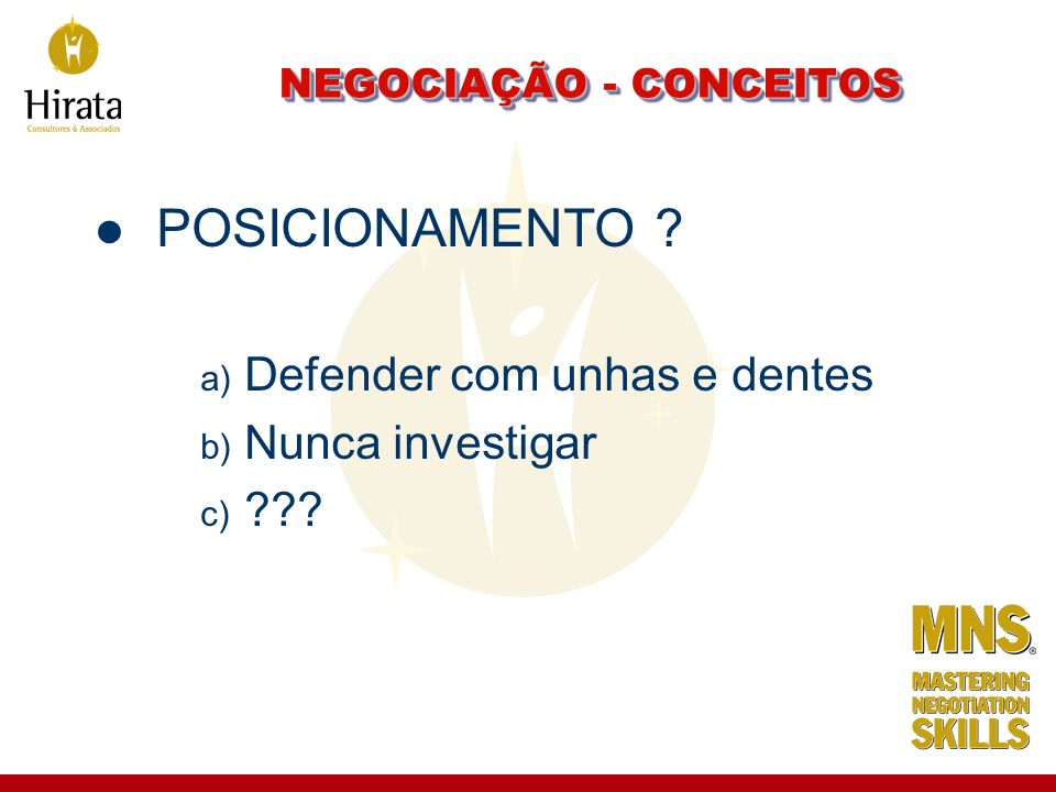 NEGOCIAÇÃO - CONCEITOS POSICIONAMENTO ? a) Defender com unhas e dentes b) Nunca investigar c) ???