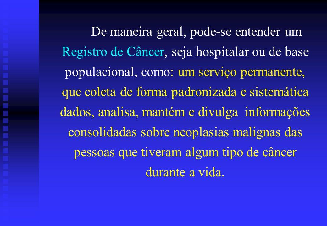 De maneira geral, pode-se entender um Registro de Câncer, seja hospitalar ou de base populacional, como: um serviço permanente, que coleta de forma pa