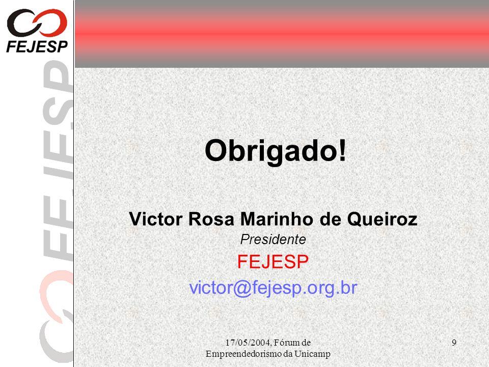 17/05/2004, Fórum de Empreendedorismo da Unicamp 9 Obrigado! Victor Rosa Marinho de Queiroz Presidente FEJESP victor@fejesp.org.br