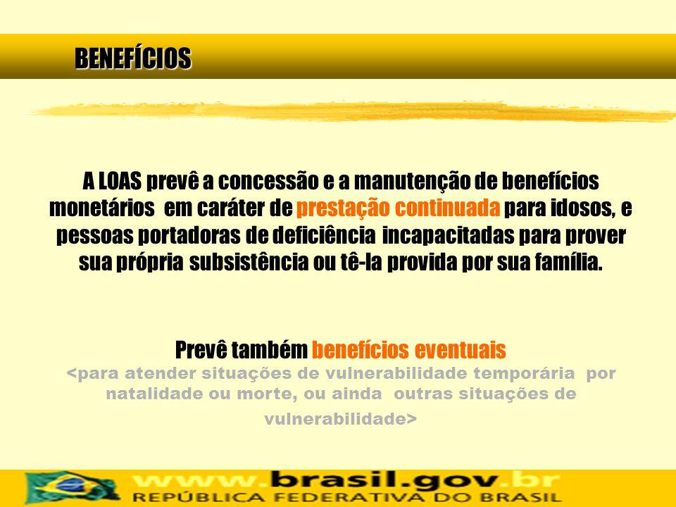 A LOAS prevê a concessão e a manutenção de benefícios monetários em caráter de prestação continuada para idosos, e pessoas portadoras de deficiência i