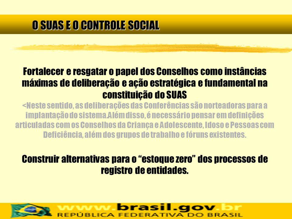 O SUAS E O CONTROLE SOCIAL Fortalecer e resgatar o papel dos Conselhos como instâncias máximas de deliberação e ação estratégica e fundamental na cons