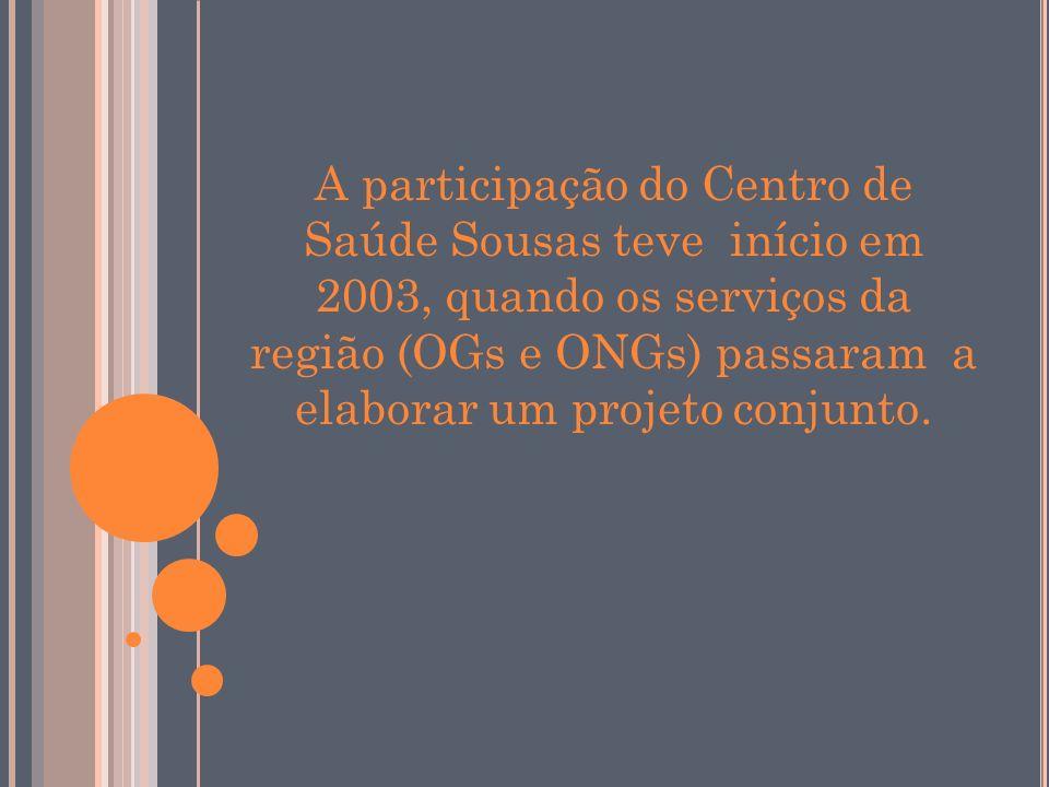 A participação do Centro de Saúde Sousas teve início em 2003, quando os serviços da região (OGs e ONGs) passaram a elaborar um projeto conjunto.