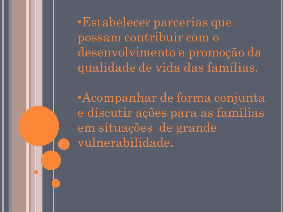Estabelecer parcerias que possam contribuir com o desenvolvimento e promoção da qualidade de vida das famílias. Acompanhar de forma conjunta e discuti