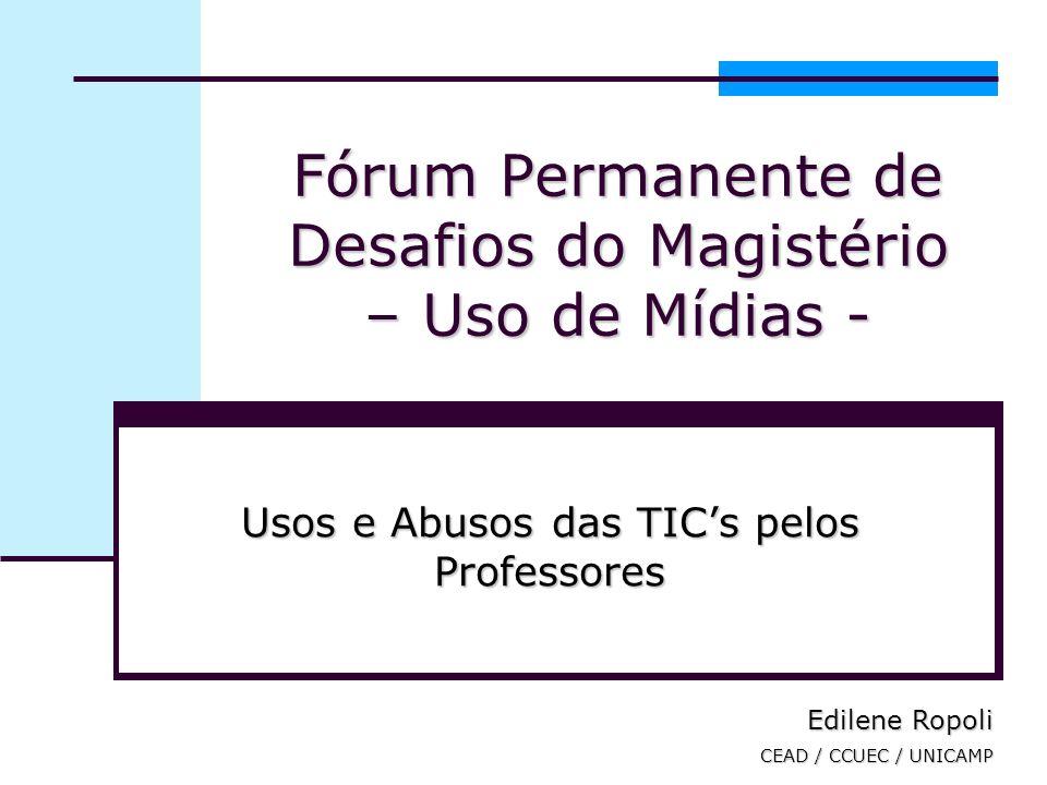 Fórum Permanente de Desafios do Magistério – Uso de Mídias - Usos e Abusos das TICs pelos Professores Edilene Ropoli CEAD / CCUEC / UNICAMP