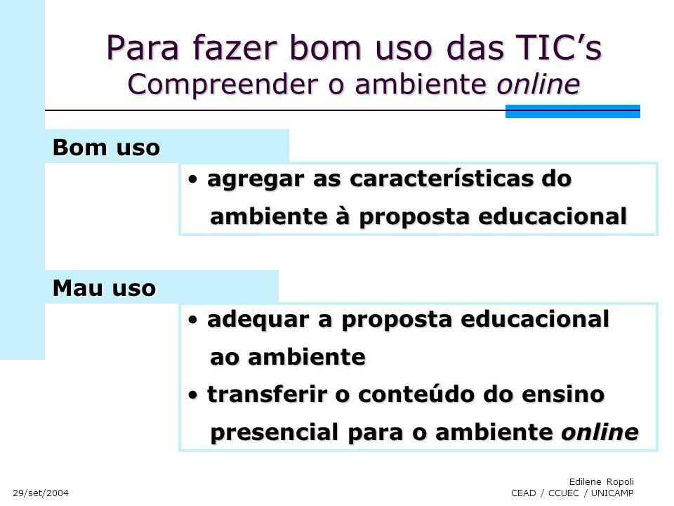 29/set/2004 Edilene Ropoli CEAD / CCUEC / UNICAMP Para fazer bom uso das TICs Compreender o ambiente online agregar as características do ambiente à p