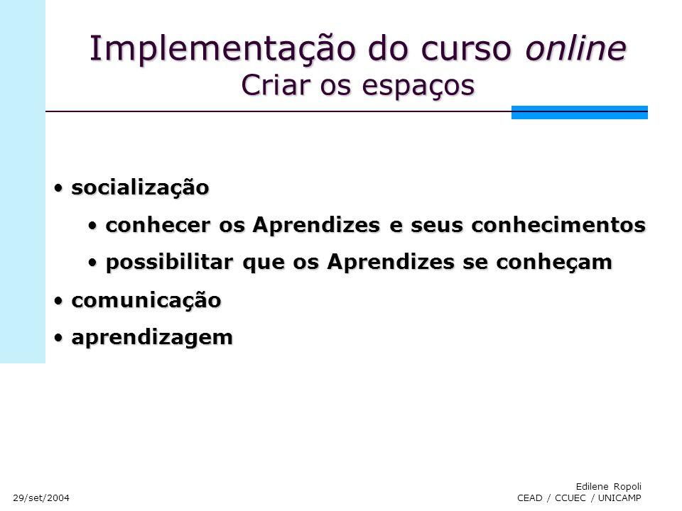 29/set/2004 Edilene Ropoli CEAD / CCUEC / UNICAMP Implementação do curso online Criar os espaços socialização socialização conhecer os Aprendizes e se