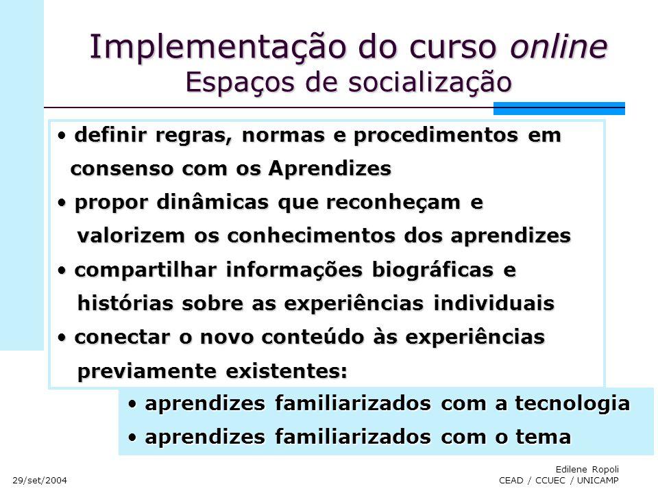 29/set/2004 Edilene Ropoli CEAD / CCUEC / UNICAMP Implementação do curso online Espaços de socialização definir regras, normas e procedimentos em cons