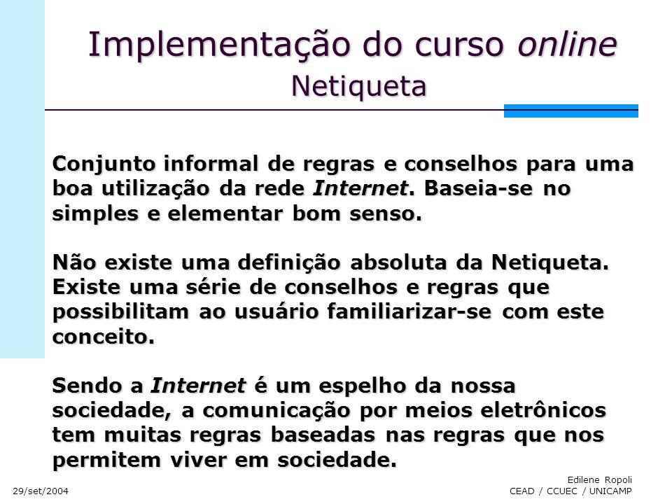 29/set/2004 Edilene Ropoli CEAD / CCUEC / UNICAMP Implementação do curso online Netiqueta Conjunto informal de regras e conselhos para uma boa utiliza