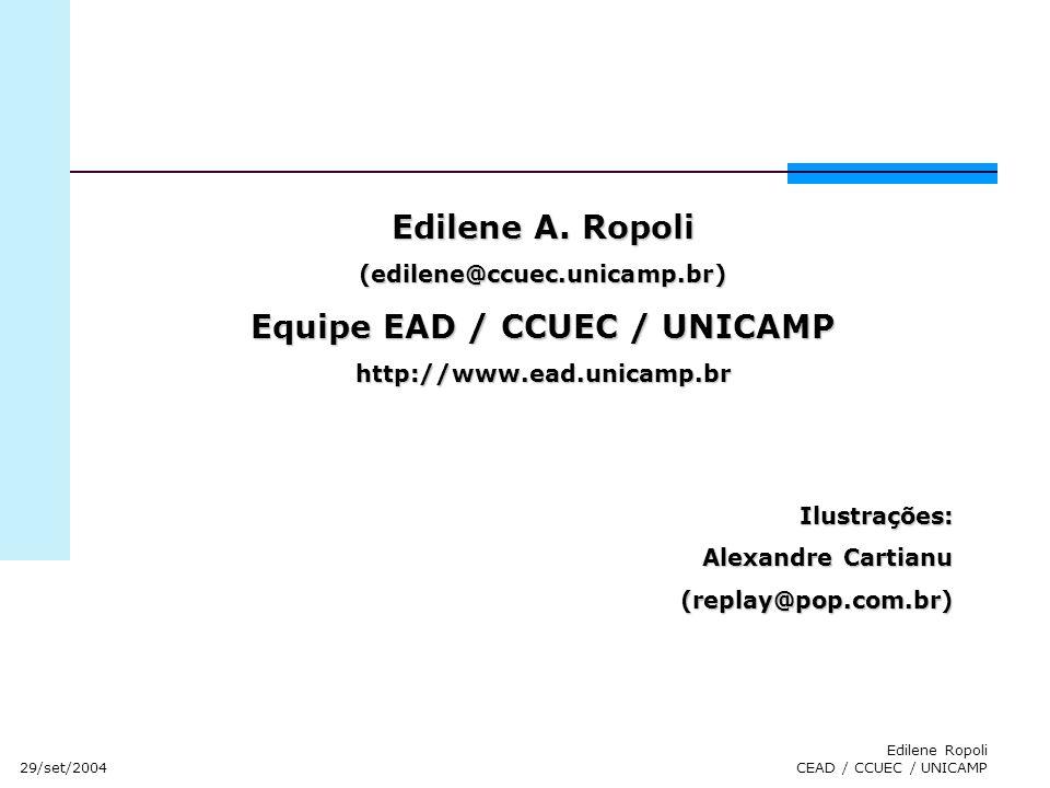 29/set/2004 Edilene Ropoli CEAD / CCUEC / UNICAMP Edilene A. Ropoli (edilene@ccuec.unicamp.br) Equipe EAD / CCUEC / UNICAMP http://www.ead.unicamp.brI