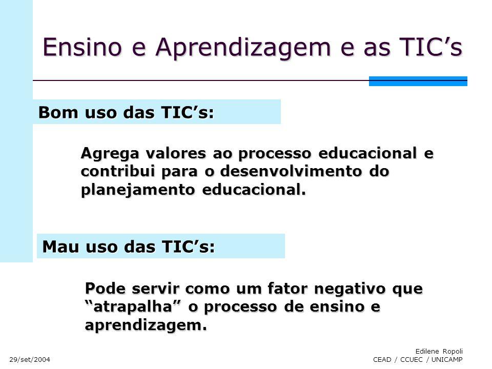 29/set/2004 Edilene Ropoli CEAD / CCUEC / UNICAMP Ensino e Aprendizagem e as TICs Agrega valores ao processo educacional e contribui para o desenvolvi