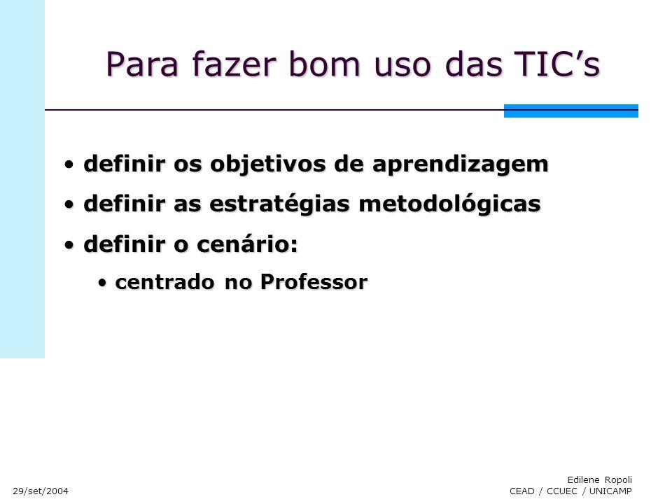 29/set/2004 Edilene Ropoli CEAD / CCUEC / UNICAMP Para fazer bom uso das TICs definir os objetivos de aprendizagem definir as estratégias metodológica