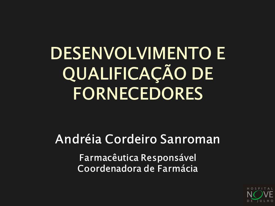 DESENVOLVIMENTO E QUALIFICAÇÃO DE FORNECEDORES Andréia Cordeiro Sanroman Farmacêutica Responsável Coordenadora de Farmácia