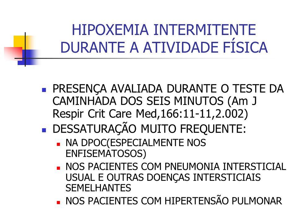 HIPOXEMIA INTERMITENTE DURANTE A ATIVIDADE FÍSICA PRESENÇA AVALIADA DURANTE O TESTE DA CAMINHADA DOS SEIS MINUTOS (Am J Respir Crit Care Med,166:11-11,2.002) DESSATURAÇÃO MUITO FREQUENTE: NA DPOC(ESPECIALMENTE NOS ENFISEMATOSOS) NOS PACIENTES COM PNEUMONIA INTERSTICIAL USUAL E OUTRAS DOENÇAS INTERSTICIAIS SEMELHANTES NOS PACIENTES COM HIPERTENSÃO PULMONAR