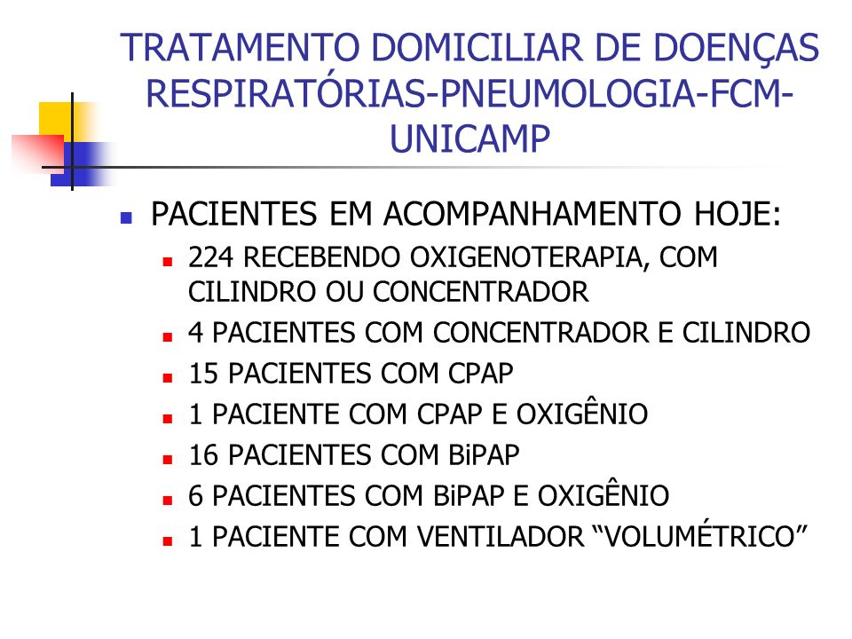 TRATAMENTO DOMICILIAR DE DOENÇAS RESPIRATÓRIAS-PNEUMOLOGIA-FCM- UNICAMP PACIENTES EM ACOMPANHAMENTO HOJE: 224 RECEBENDO OXIGENOTERAPIA, COM CILINDRO OU CONCENTRADOR 4 PACIENTES COM CONCENTRADOR E CILINDRO 15 PACIENTES COM CPAP 1 PACIENTE COM CPAP E OXIGÊNIO 16 PACIENTES COM BiPAP 6 PACIENTES COM BiPAP E OXIGÊNIO 1 PACIENTE COM VENTILADOR VOLUMÉTRICO