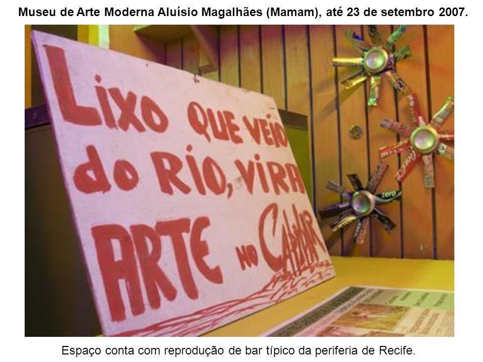 Espaço conta com reprodução de bar típico da periferia de Recife. Museu de Arte Moderna Aluísio Magalhães (Mamam), até 23 de setembro 2007.