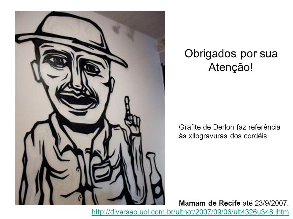 Obrigados por sua Atenção! Grafite de Derlon faz referência às xilogravuras dos cordéis. Mamam de Recife até 23/9/2007. http://diversao.uol.com.br/ult