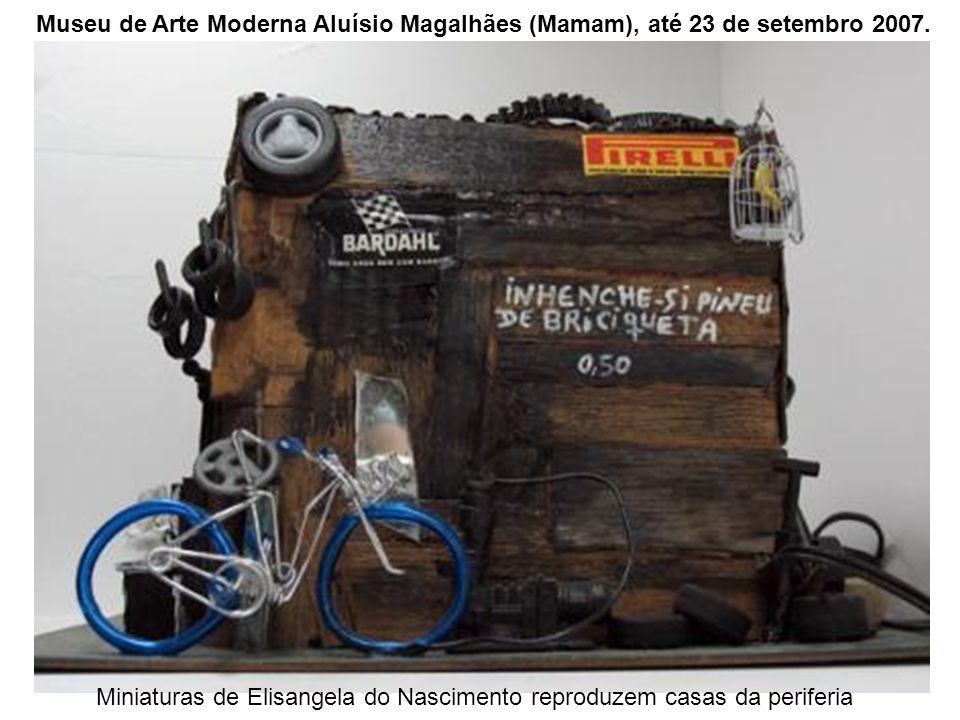 Miniaturas de Elisangela do Nascimento reproduzem casas da periferia Museu de Arte Moderna Aluísio Magalhães (Mamam), até 23 de setembro 2007.