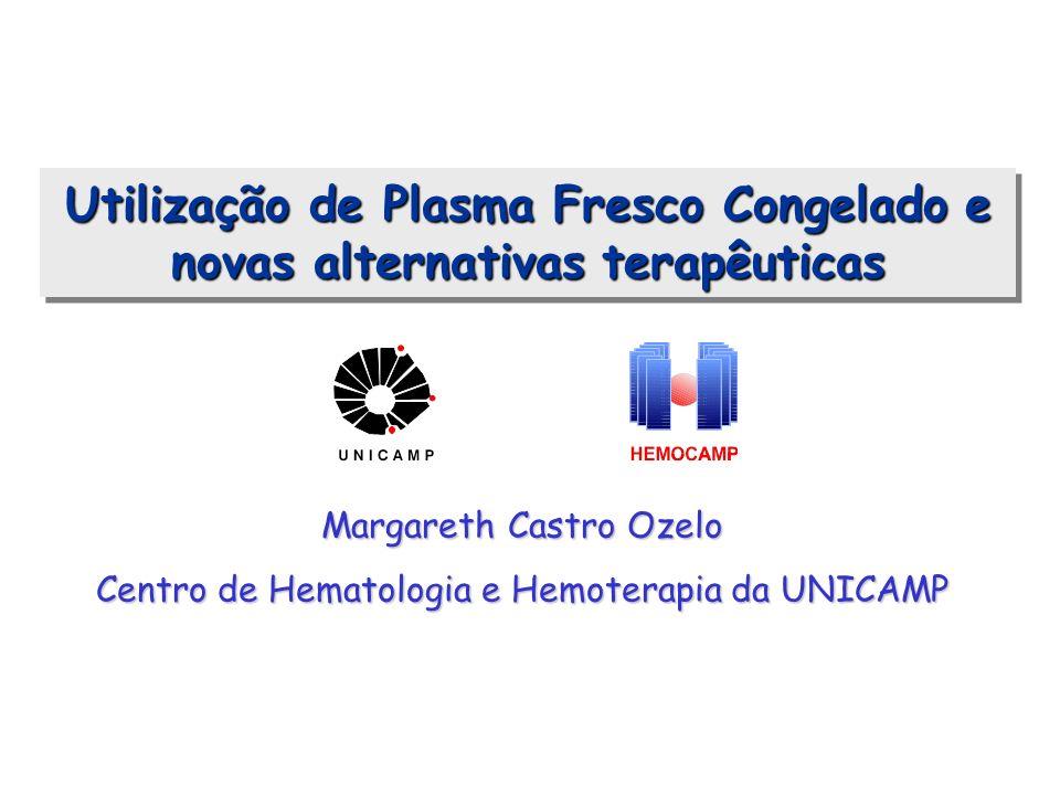 Utilização de Plasma Fresco Congelado e novas alternativas terapêuticas Margareth Castro Ozelo Centro de Hematologia e Hemoterapia da UNICAMP