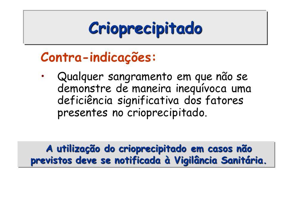 Crioprecipitado Contra-indicações: Qualquer sangramento em que não se demonstre de maneira inequívoca uma deficiência significativa dos fatores presen
