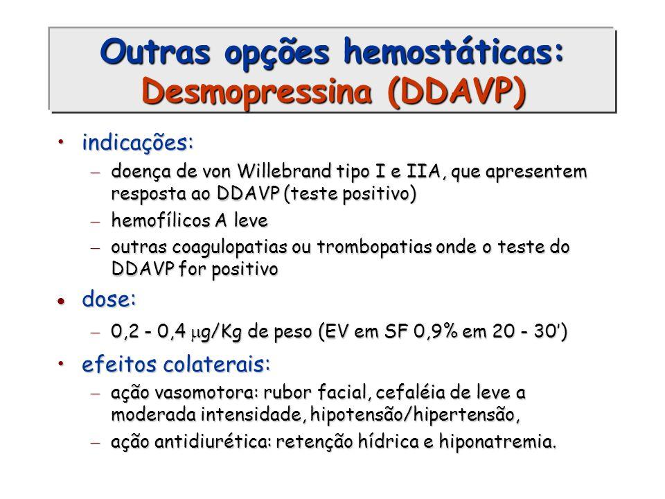 Outras opções hemostáticas: Desmopressina (DDAVP) indicações:indicações: doença de von Willebrand tipo I e IIA, que apresentem resposta ao DDAVP (test