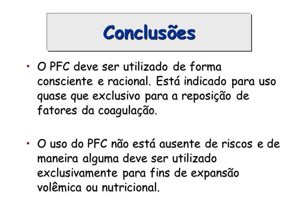 Conclusões O PFC deve ser utilizado de forma consciente e racional. Está indicado para uso quase que exclusivo para a reposição de fatores da coagulaç
