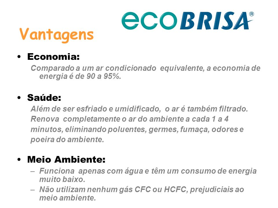 Economia: Comparado a um ar condicionado equivalente, a economia de energia é de 90 a 95%. Saúde: Além de ser esfriado e umidificado, o ar é também fi