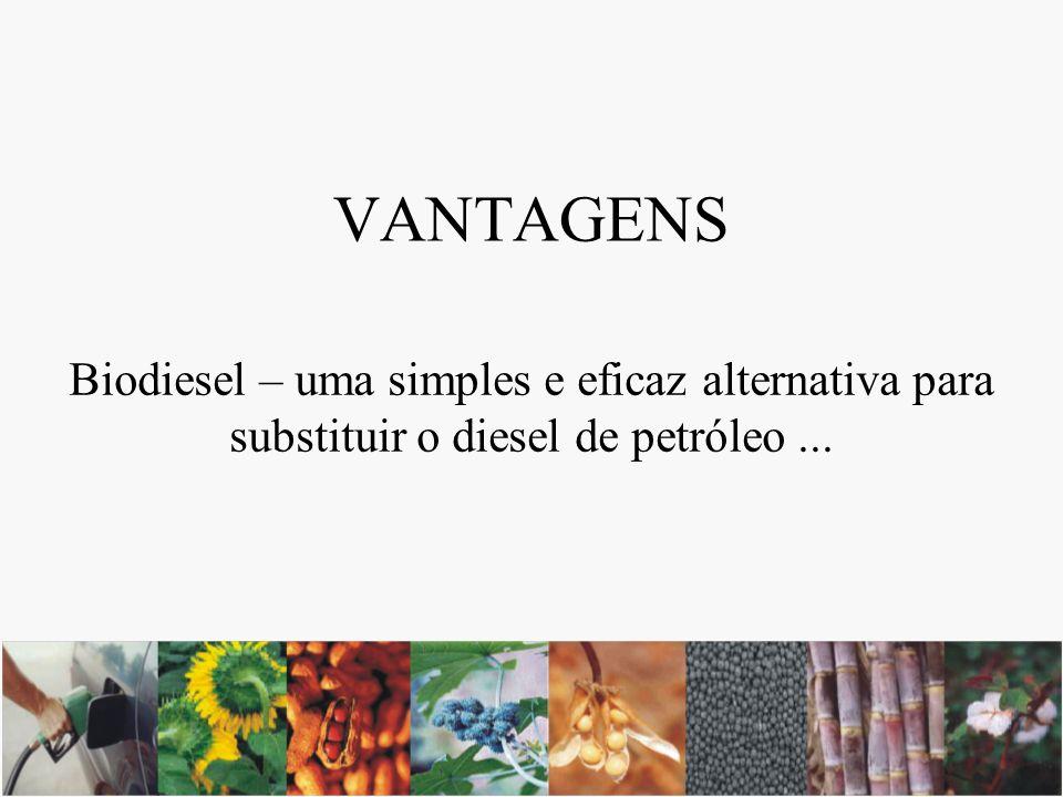 VANTAGENS Biodiesel – uma simples e eficaz alternativa para substituir o diesel de petróleo...