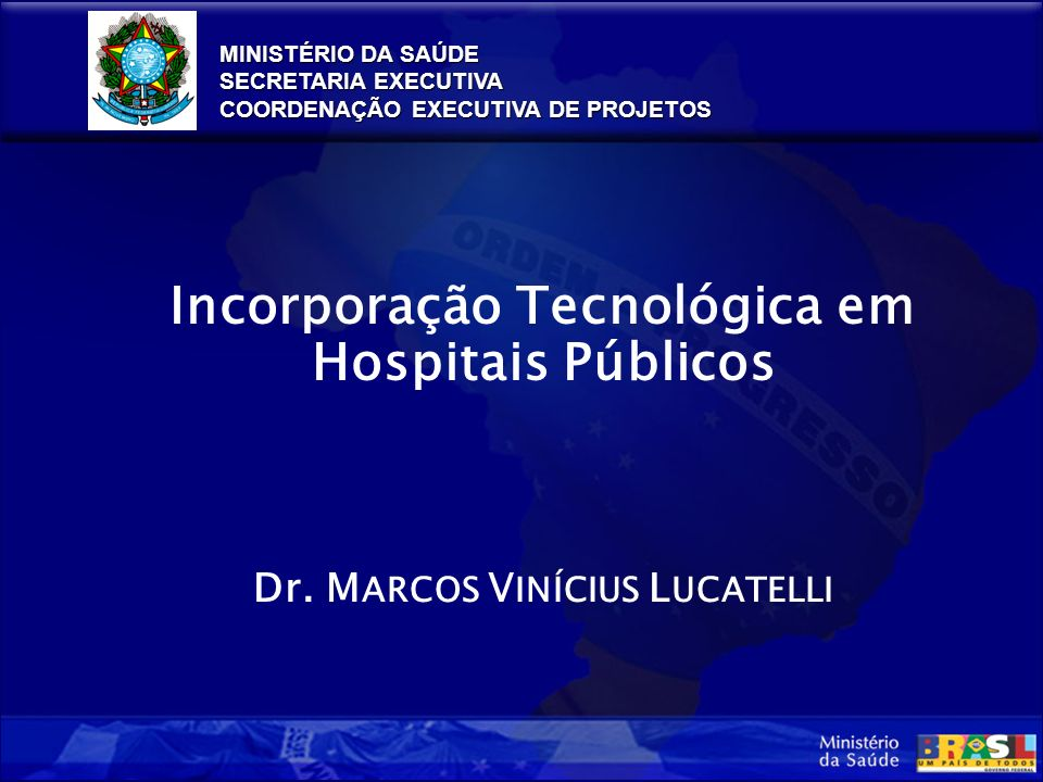 MINISTÉRIO DA SAÚDE SECRETARIA EXECUTIVA COORDENAÇÃO EXECUTIVA DE PROJETOS Incorporação Tecnológica em Hospitais Públicos Dr.