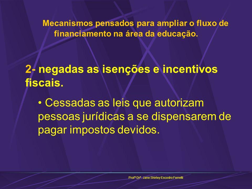 Mecanismos pensados para ampliar o fluxo de financiamento na área da educação. Profª Drª. Jane Shirley Escodro Ferretti 2- negadas as isenções e incen