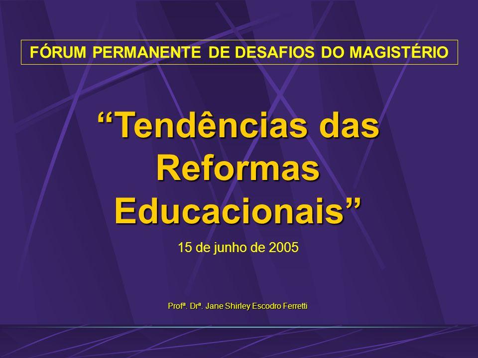 FÓRUM PERMANENTE DE DESAFIOS DO MAGISTÉRIO Profª. Drª. Jane Shirley Escodro Ferretti Tendências das Reformas Educacionais 15 de junho de 2005