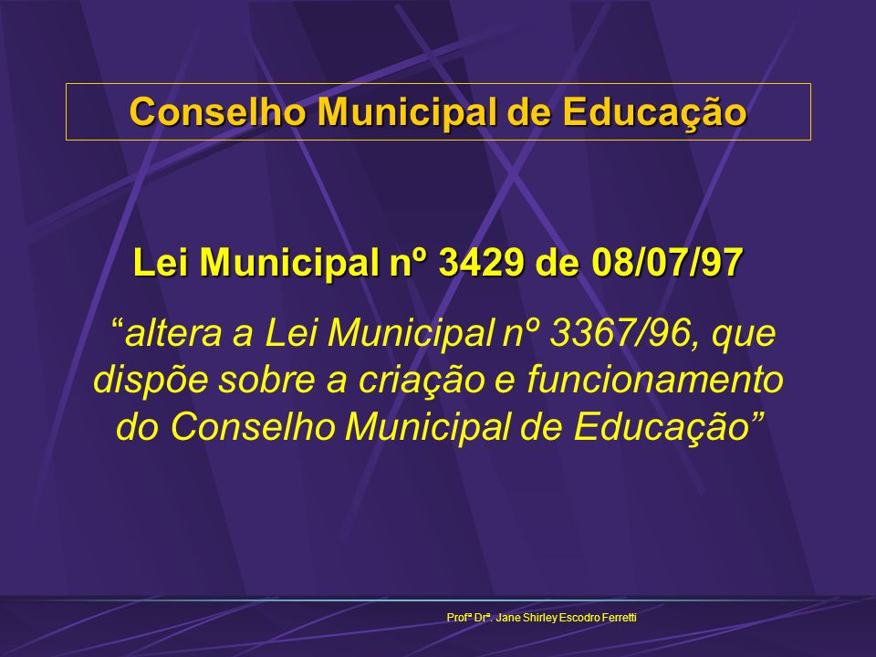 Conselho Municipal de Educação Profª Drª. Jane Shirley Escodro Ferretti Lei Municipal nº 3429 de 08/07/97 altera a Lei Municipal nº 3367/96, que dispõ