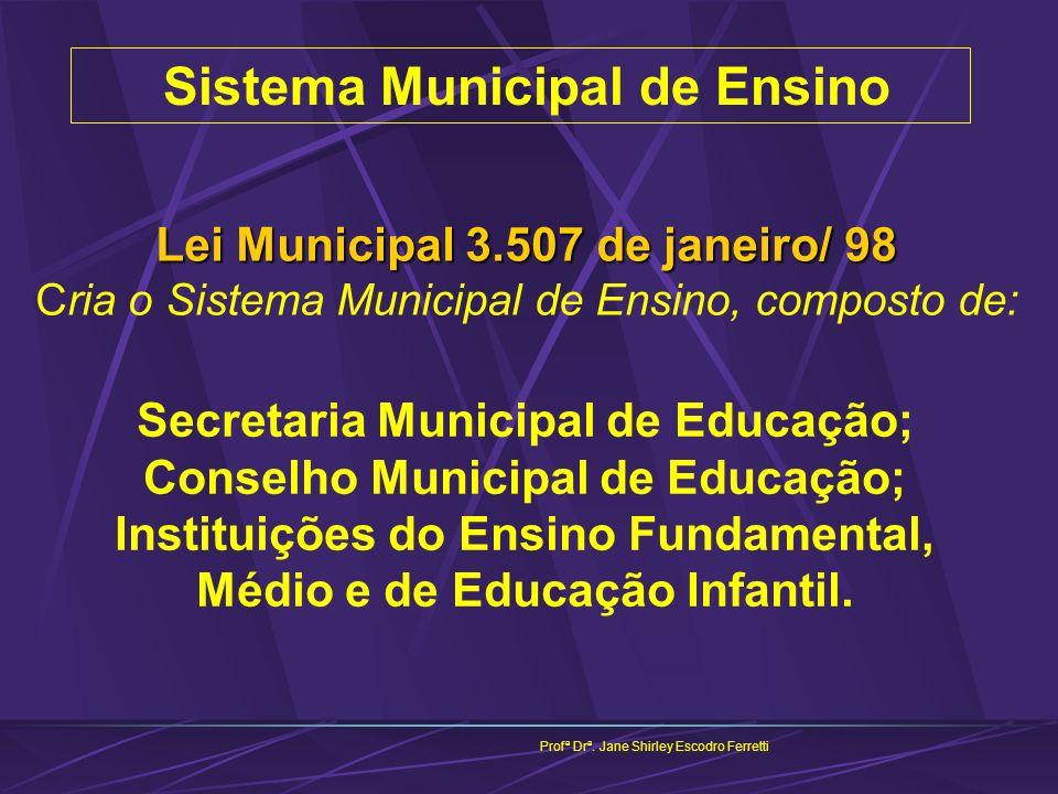 Sistema Municipal de Ensino Profª Drª. Jane Shirley Escodro Ferretti Lei Municipal 3.507 de janeiro/ 98 Lei Municipal 3.507 de janeiro/ 98 Cria o Sist