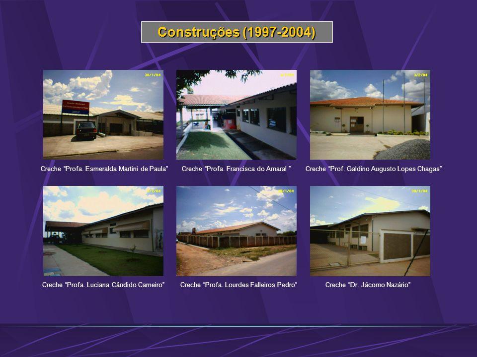 Construções (1997-2004) Creche Profa. Esmeralda Martini de PaulaCreche Profa. Francisca do Amaral Creche Prof. Galdino Augusto Lopes Chagas Creche Pro