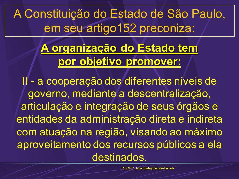 A Constituição do Estado de São Paulo, em seu artigo152 preconiza: Profª Drª. Jane Shirley Escodro Ferretti A organização do Estado tem por objetivo p