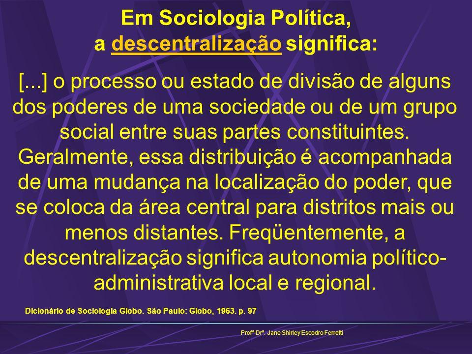 Profª Drª. Jane Shirley Escodro Ferretti Em Sociologia Política, a descentralização significa: [...] o processo ou estado de divisão de alguns dos pod