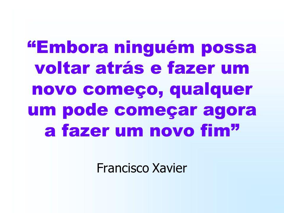 Embora ninguém possa voltar atrás e fazer um novo começo, qualquer um pode começar agora a fazer um novo fim Francisco Xavier