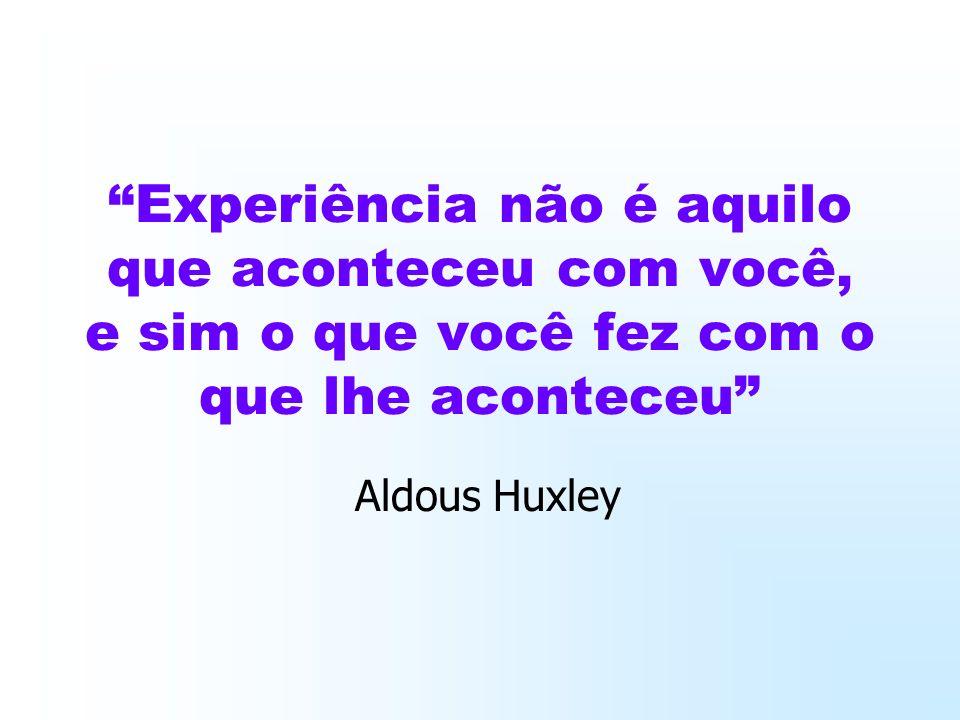 Experiência não é aquilo que aconteceu com você, e sim o que você fez com o que lhe aconteceu Aldous Huxley