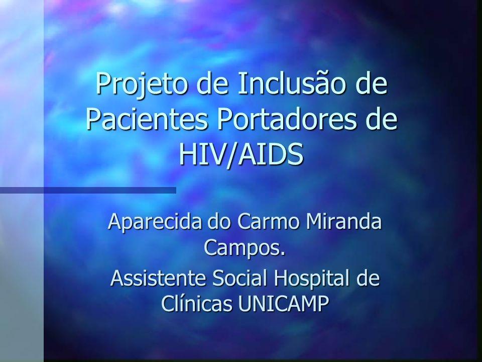 Projeto de Inclusão de Pacientes Portadores de HIV/AIDS Aparecida do Carmo Miranda Campos. Assistente Social Hospital de Clínicas UNICAMP