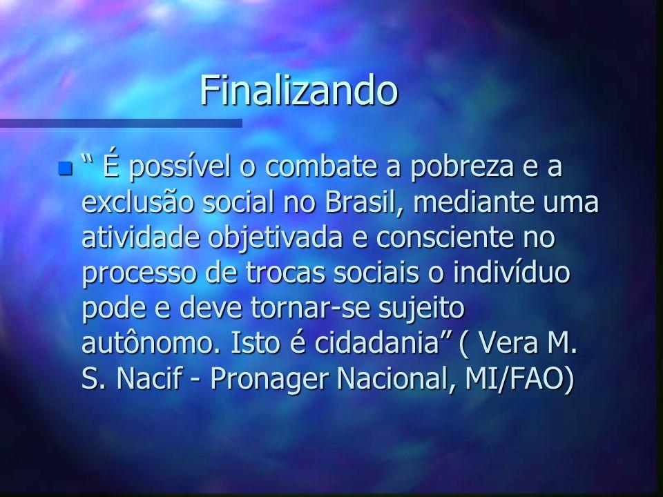 Finalizando n É possível o combate a pobreza e a exclusão social no Brasil, mediante uma atividade objetivada e consciente no processo de trocas socia