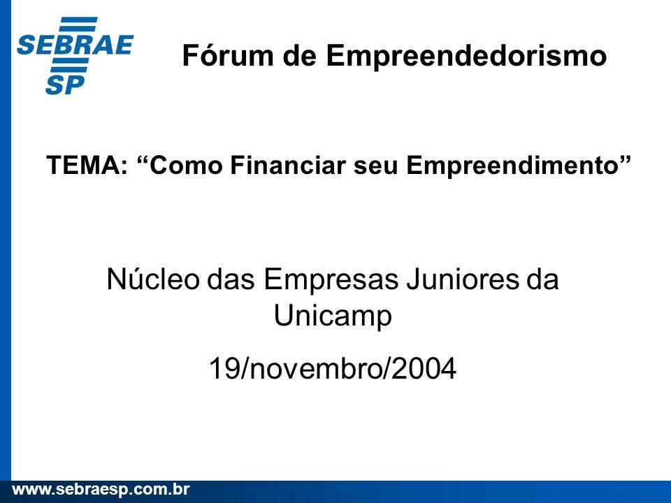 www.sebraesp.com.br Fórum de Empreendedorismo TEMA: Como Financiar seu Empreendimento Núcleo das Empresas Juniores da Unicamp 19/novembro/2004