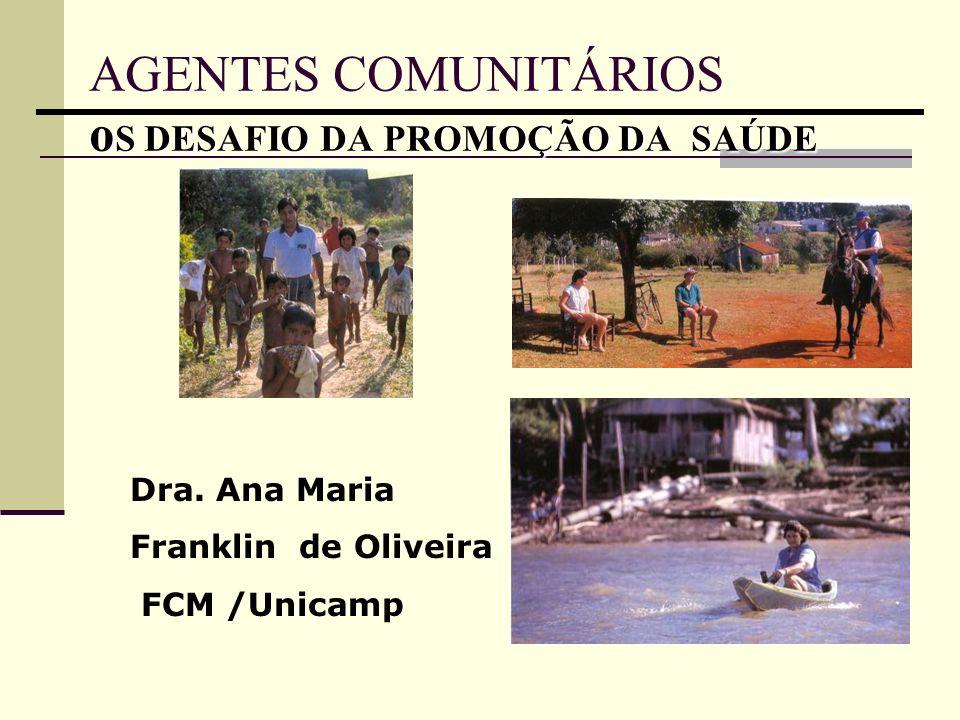 Dra. Ana Maria Franklin de Oliveira FCM /Unicamp o S DESAFIO DA PROMOÇÃO DA SAÚDE AGENTES COMUNITÁRIOS o S DESAFIO DA PROMOÇÃO DA SAÚDE