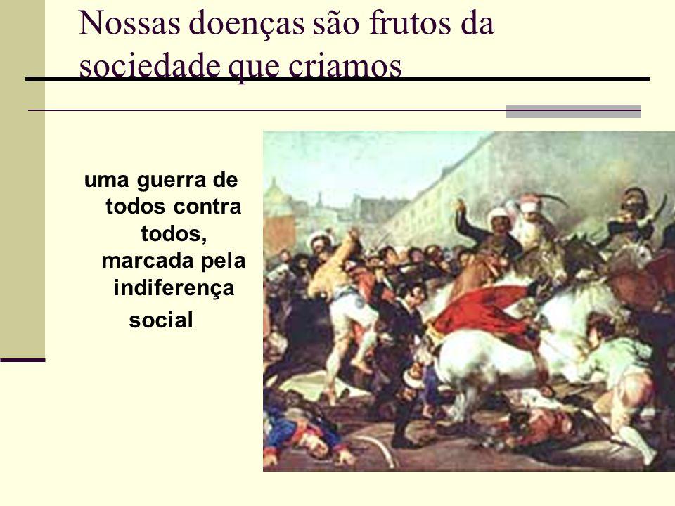 Nossas doenças são frutos da sociedade que criamos uma guerra de todos contra todos, marcada pela indiferença social