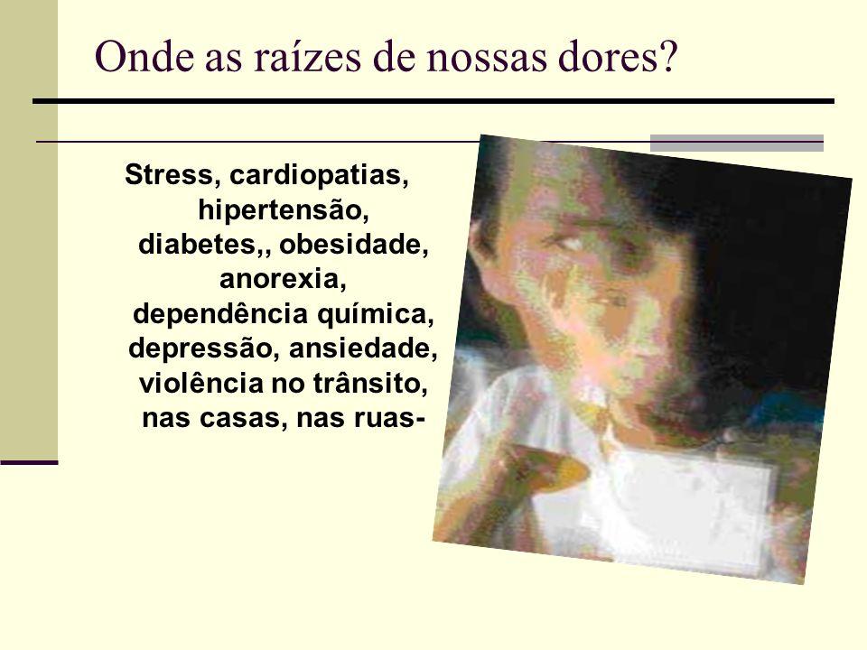 Onde as raízes de nossas dores? Stress, cardiopatias, hipertensão, diabetes,, obesidade, anorexia, dependência química, depressão, ansiedade, violênci