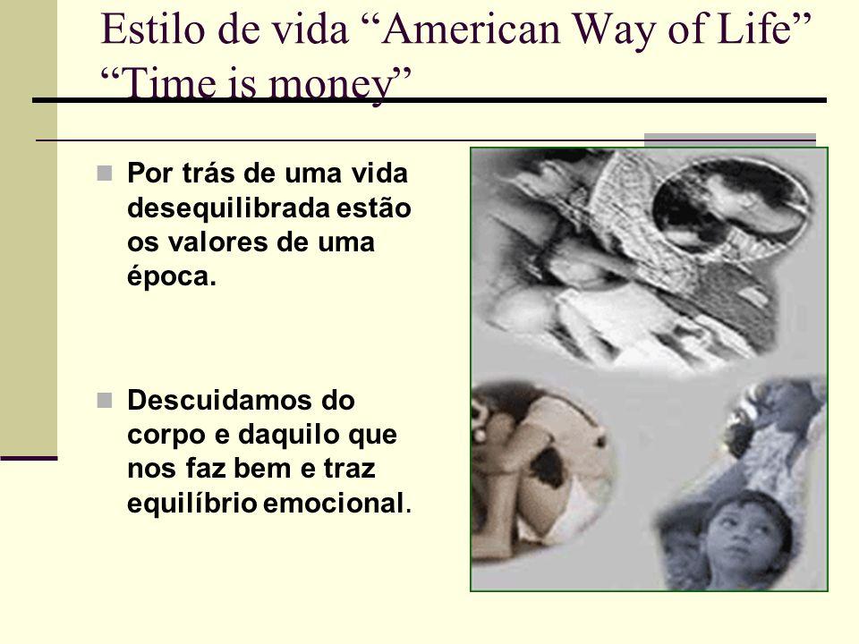Estilo de vida American Way of Life Time is money Por trás de uma vida desequilibrada estão os valores de uma época. Descuidamos do corpo e daquilo qu