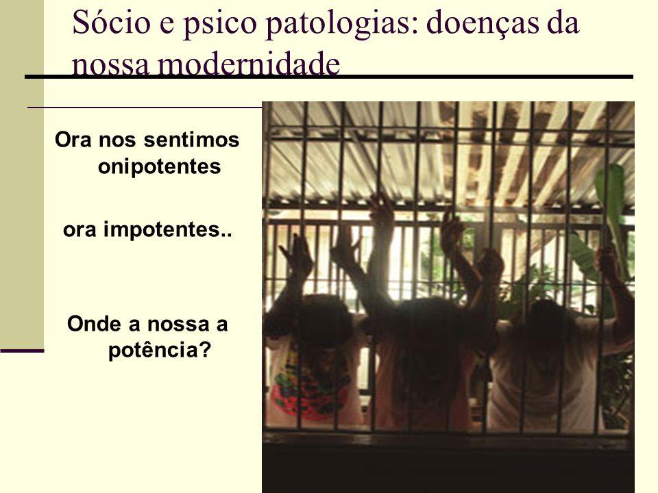 Sócio e psico patologias: doenças da nossa modernidade Ora nos sentimos onipotentes ora impotentes.. Onde a nossa a potência?