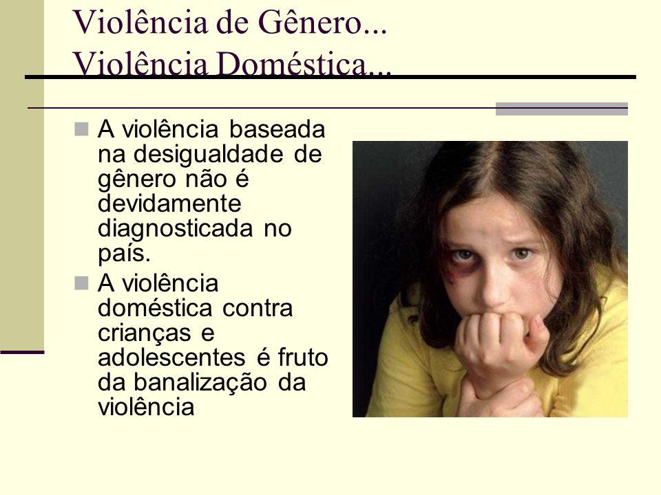 Violência de Gênero... Violência Doméstica... A violência baseada na desigualdade de gênero não é devidamente diagnosticada no país. A violência domés