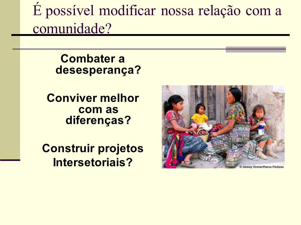 É possível modificar nossa relação com a comunidade? Combater a desesperança? Conviver melhor com as diferenças? Construir projetos Intersetoriais?