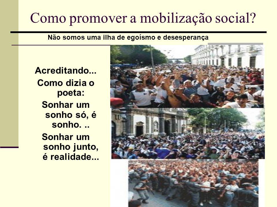 Como promover a mobilização social? Acreditando... Como dizia o poeta: Sonhar um sonho só, é sonho... Sonhar um sonho junto, é realidade... Não somos