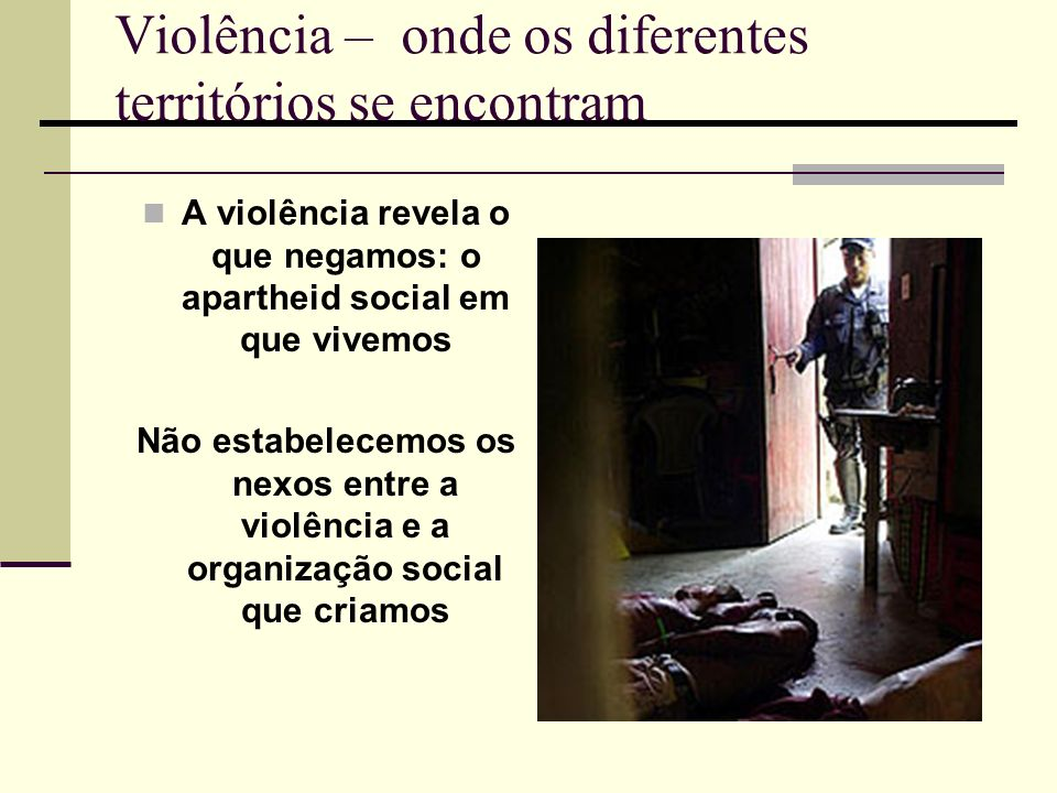 Violência – onde os diferentes territórios se encontram A violência revela o que negamos: o apartheid social em que vivemos Não estabelecemos os nexos